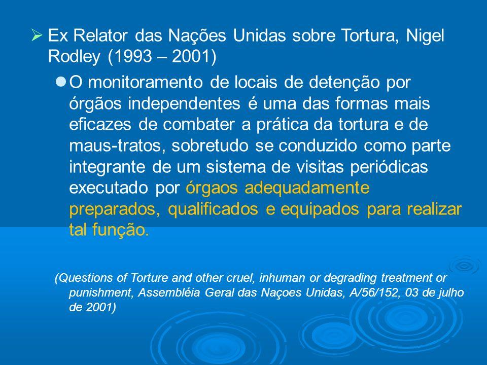 Ex Relator das Nações Unidas sobre Tortura, Nigel Rodley (1993 – 2001) O monitoramento de locais de detenção por órgãos independentes é uma das formas