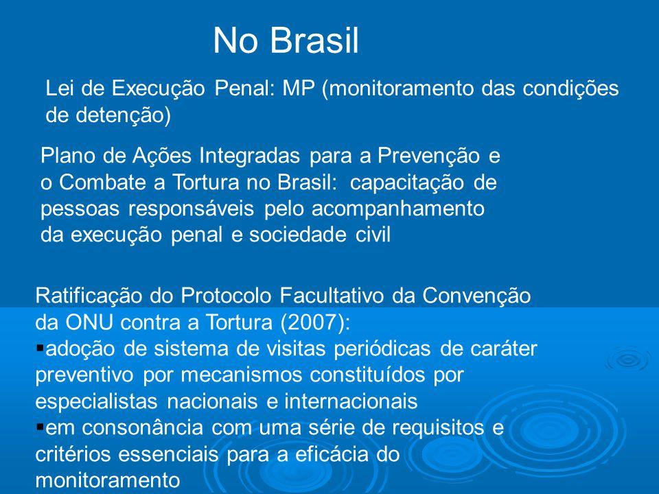 No Brasil Lei de Execução Penal: MP (monitoramento das condições de detenção) Plano de Ações Integradas para a Prevenção e o Combate a Tortura no Bras