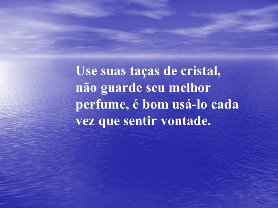 Use suas taças de cristal, não guarde seu melhor perfume, é bom usá-lo cada vez que sentir vontade.