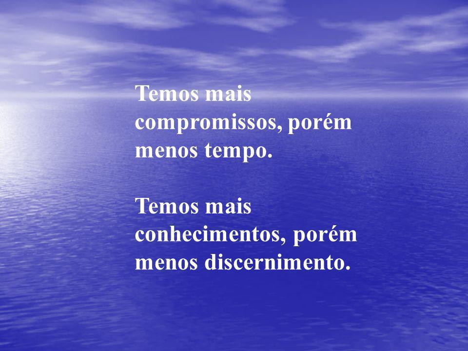 Temos mais compromissos, porém menos tempo. Temos mais conhecimentos, porém menos discernimento.