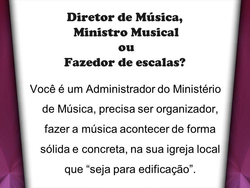 Diretor de Música, Ministro Musical ou Fazedor de escalas? Você é um Administrador do Ministério de Música, precisa ser organizador, fazer a música ac