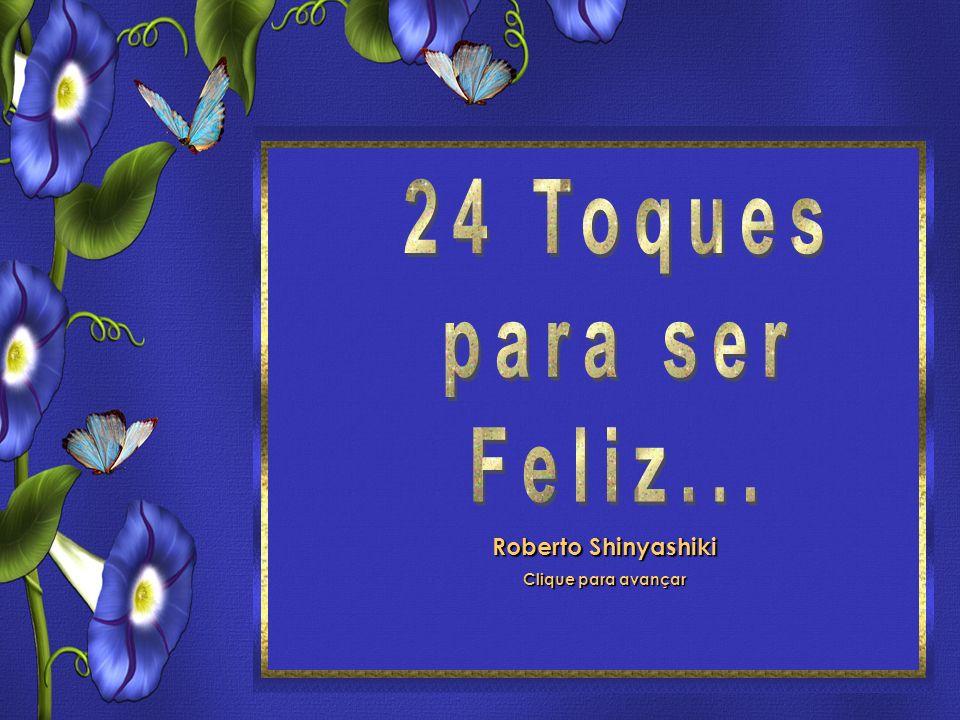 24 Toques para ser feliz Roberto Shinyashiki Formatação: ©Maristela Ferreira Todos os direitos reservados Roberto Shinyashiki Clique para avançar