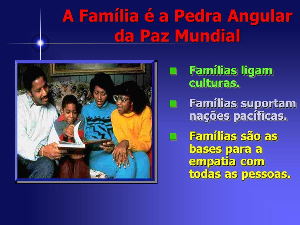 A Família é a Pedra Angular da Paz Mundial Famílias ligam culturas. Famílias suportam nações pacíficas. Famílias são as bases para a empatia com todas