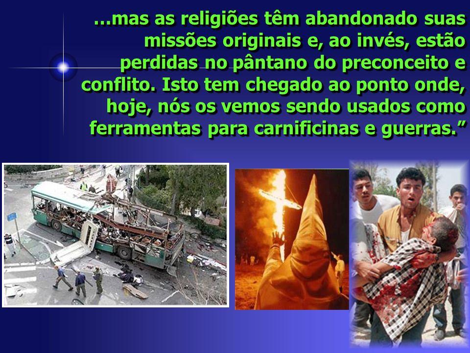 …mas as religiões têm abandonado suas missões originais e, ao invés, estão perdidas no pântano do preconceito e conflito. Isto tem chegado ao ponto on