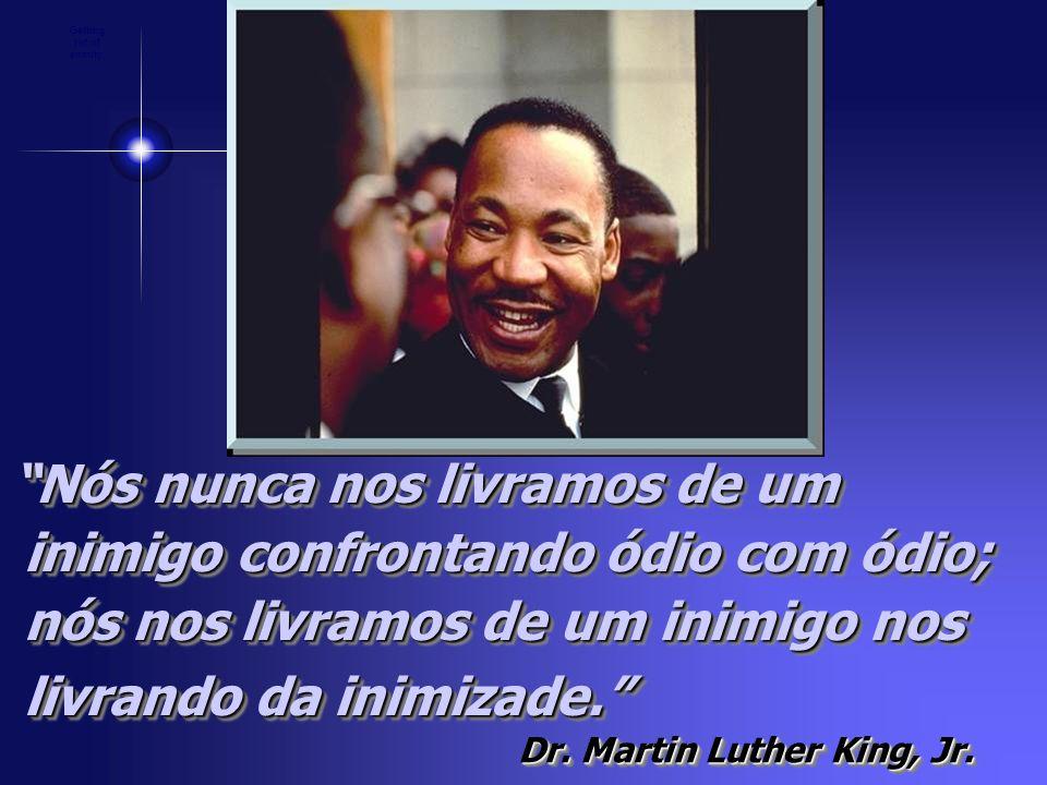 Nós nunca nos livramos de um inimigo confrontando ódio com ódio; nós nos livramos de um inimigo nos livrando da inimizade. Dr. Martin Luther King, Jr.
