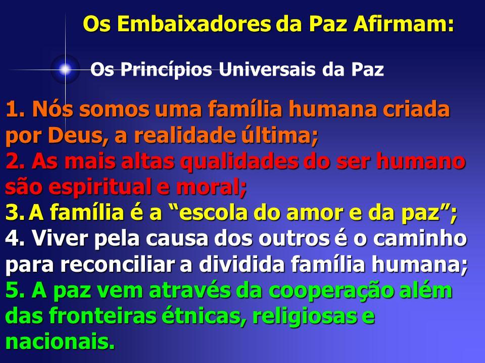 Os Princípios Universais da Paz Os Embaixadores da Paz Afirmam: 1. Nós somos uma família humana criada por Deus, a realidade última; 2. As mais altas