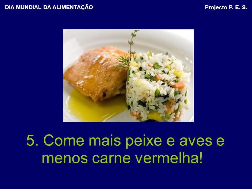 5. Come mais peixe e aves e menos carne vermelha! DIA MUNDIAL DA ALIMENTAÇÃO Projecto P. E. S.