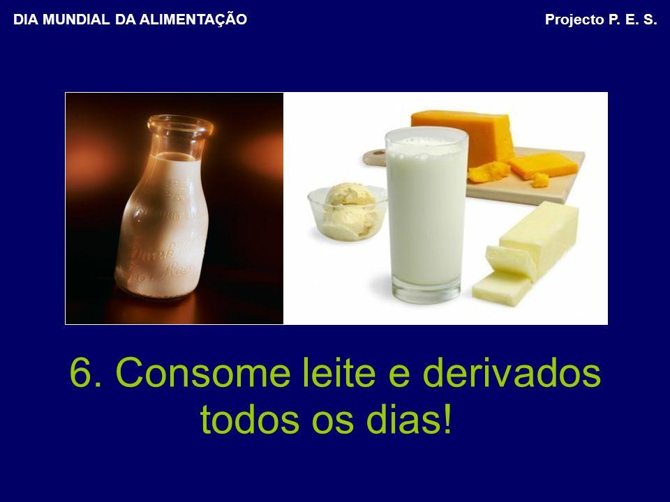 6. Consome leite e derivados todos os dias! DIA MUNDIAL DA ALIMENTAÇÃO Projecto P. E. S.
