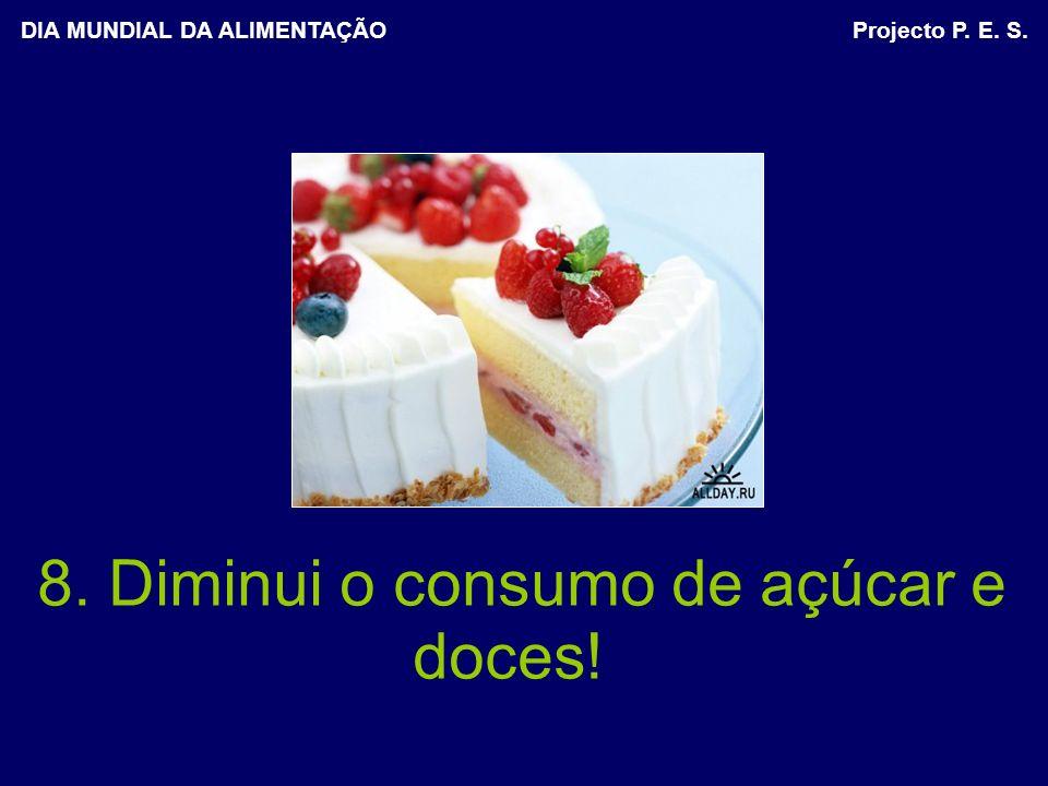 8. Diminui o consumo de açúcar e doces! DIA MUNDIAL DA ALIMENTAÇÃO Projecto P. E. S.