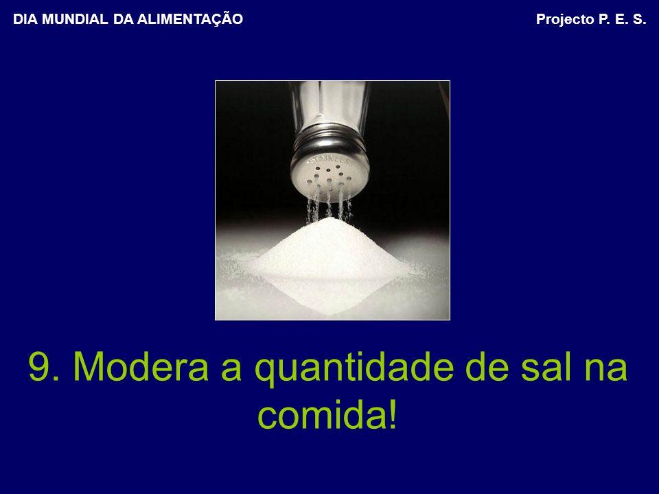 9. Modera a quantidade de sal na comida! DIA MUNDIAL DA ALIMENTAÇÃO Projecto P. E. S.
