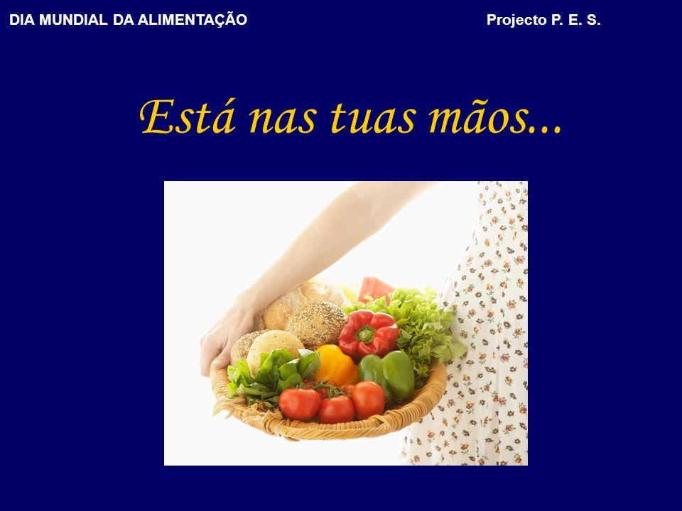 DIA MUNDIAL DA ALIMENTAÇÃO Projecto P. E. S. Está nas tuas mãos...