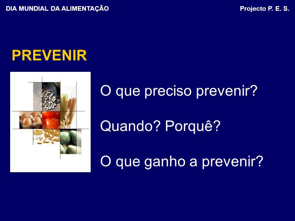 PREVENIR O que preciso prevenir? Quando? Porquê? O que ganho a prevenir? DIA MUNDIAL DA ALIMENTAÇÃO Projecto P. E. S.