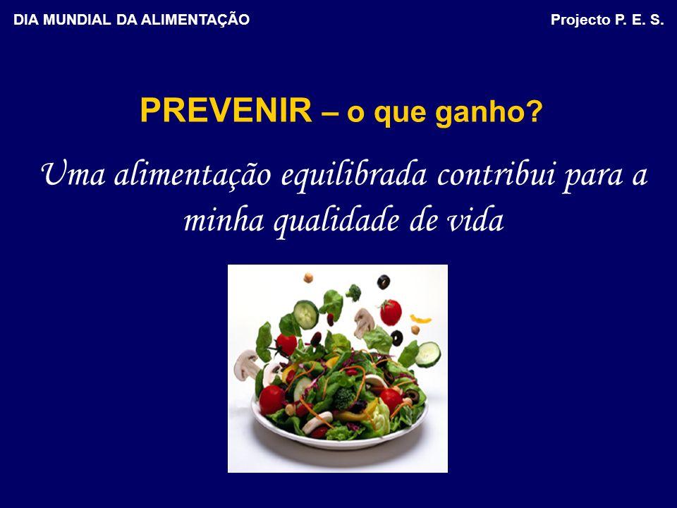 PREVENIR – o que ganho? Uma alimentação equilibrada contribui para a minha qualidade de vida DIA MUNDIAL DA ALIMENTAÇÃO Projecto P. E. S.