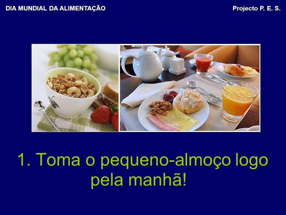 1. Toma o pequeno-almoço logo pela manhã! DIA MUNDIAL DA ALIMENTAÇÃO Projecto P. E. S.