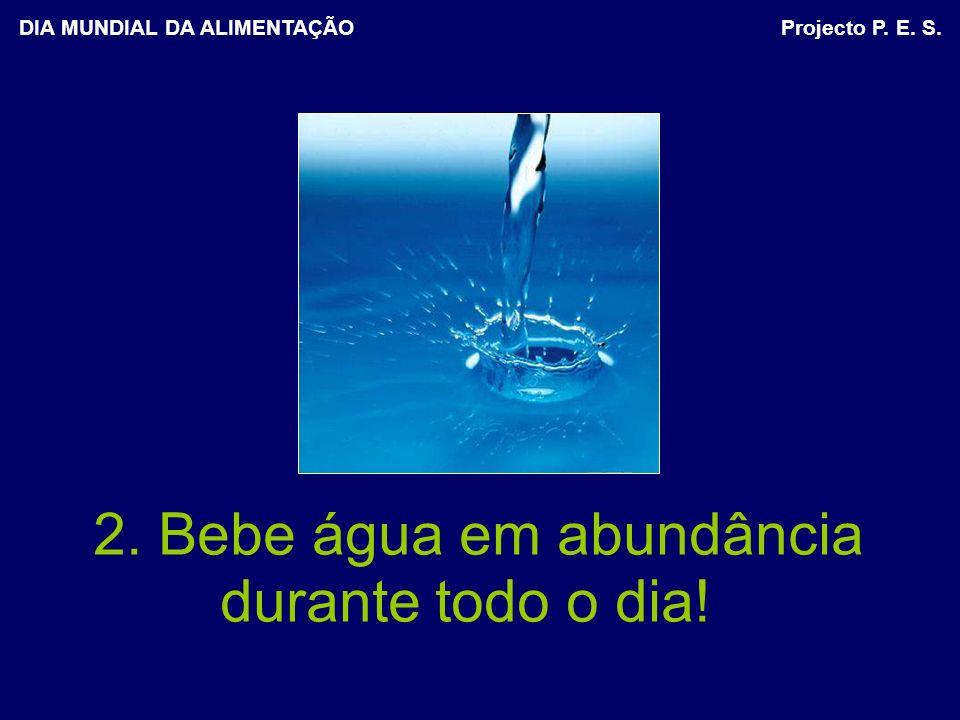 2. Bebe água em abundância durante todo o dia! DIA MUNDIAL DA ALIMENTAÇÃO Projecto P. E. S.