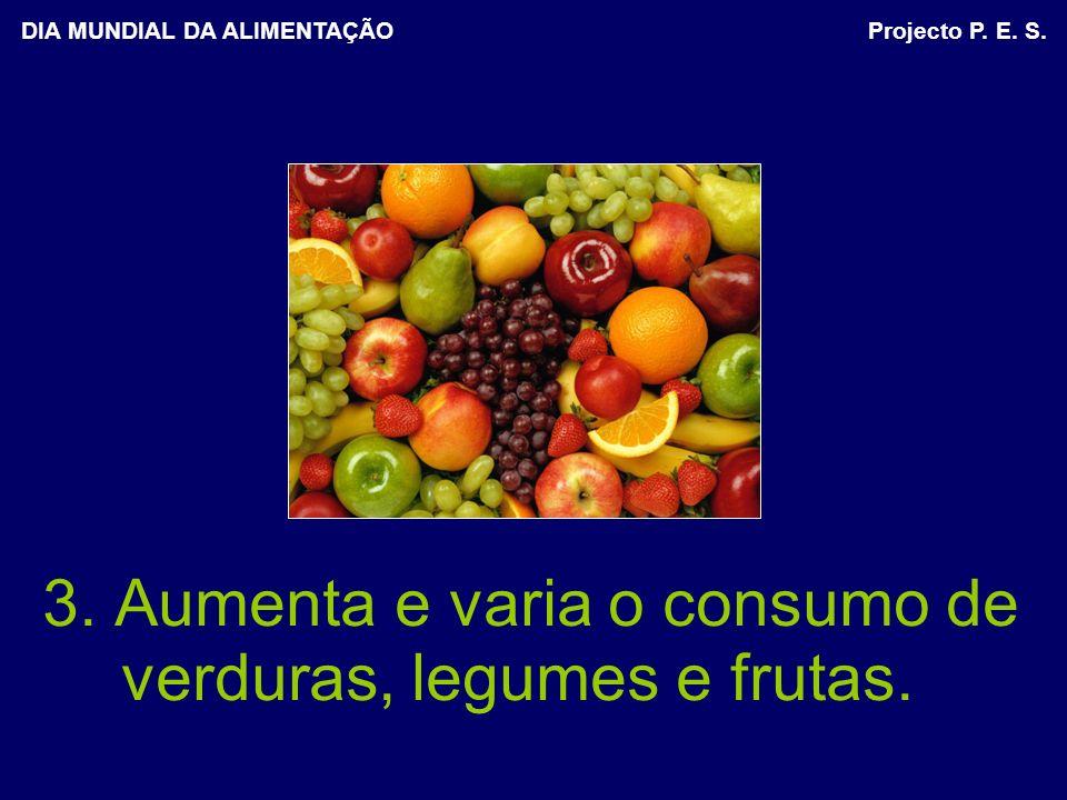 3. Aumenta e varia o consumo de verduras, legumes e frutas. DIA MUNDIAL DA ALIMENTAÇÃO Projecto P. E. S.