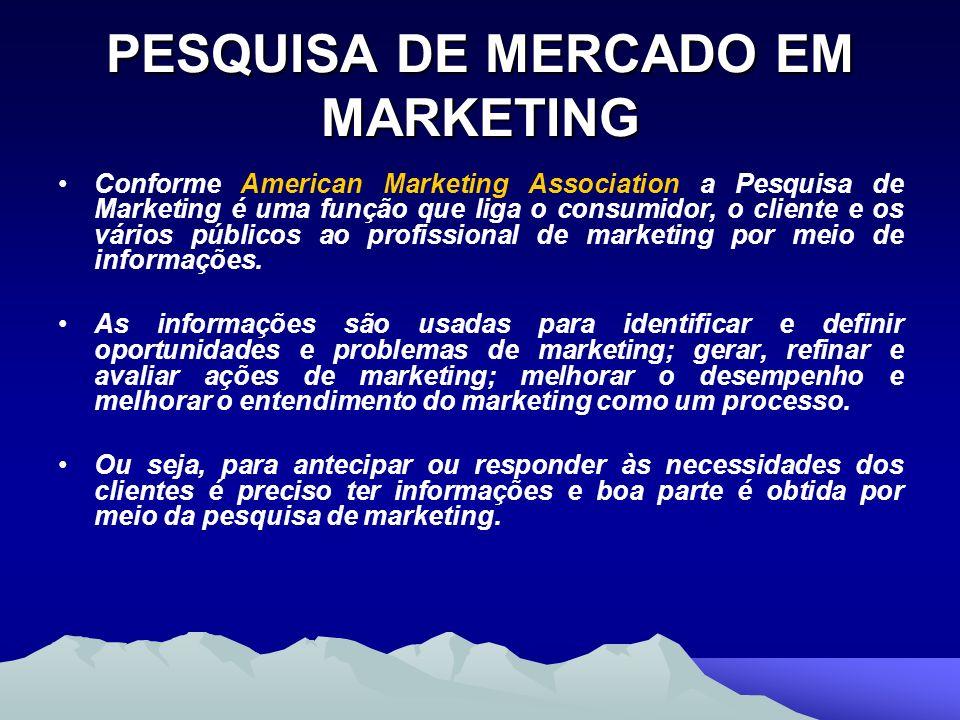 PESQUISA DE MERCADO EM MARKETING Conforme American Marketing Association a Pesquisa de Marketing é uma função que liga o consumidor, o cliente e os vá