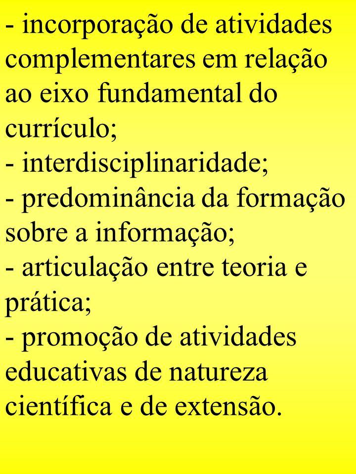 - incorporação de atividades complementares em relação ao eixo fundamental do currículo; - interdisciplinaridade; - predominância da formação sobre a