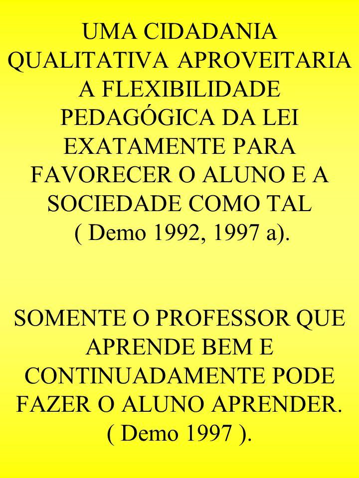 UMA CIDADANIA QUALITATIVA APROVEITARIA A FLEXIBILIDADE PEDAGÓGICA DA LEI EXATAMENTE PARA FAVORECER O ALUNO E A SOCIEDADE COMO TAL ( Demo 1992, 1997 a)