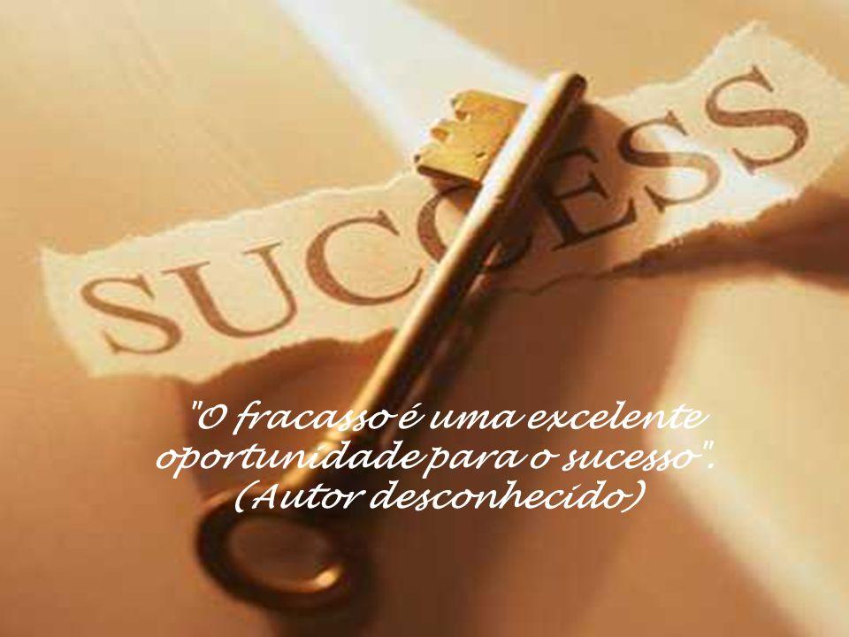 O fracasso é uma excelente oportunidade para o sucesso . (Autor desconhecido)