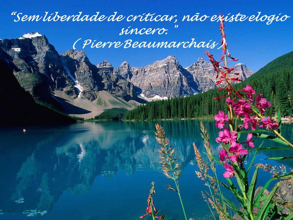 Sem liberdade de criticar, não existe elogio sincero. ( Pierre Beaumarchais )