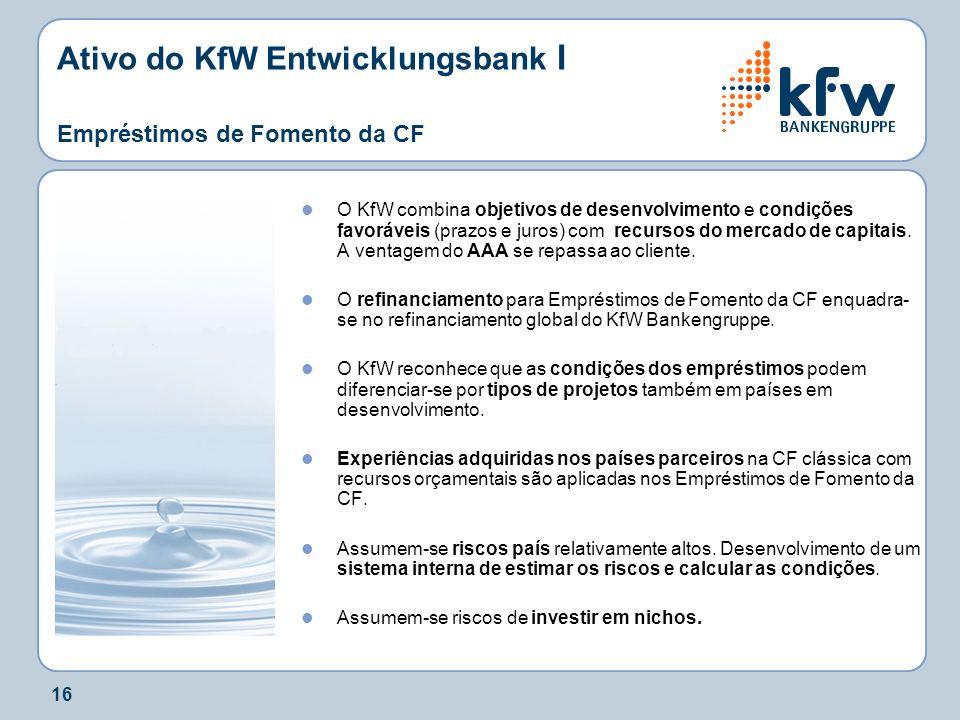 16 Ativo do KfW Entwicklungsbank I Empréstimos de Fomento da CF O KfW combina objetivos de desenvolvimento e condições favoráveis (prazos e juros) com