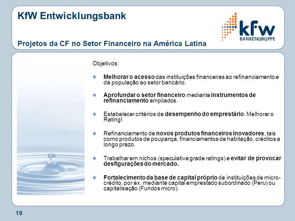 19 KfW Entwicklungsbank Projetos da CF no Setor Financeiro na América Latina Objetivos: Melhorar o acesso das instituições financeiras ao refinanciame