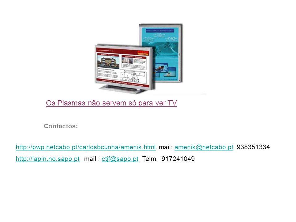 Os Plasmas não servem só para ver TV Contactos: http://pwp.netcabo.pt/carlosbcunha/amenik.htmlhttp://pwp.netcabo.pt/carlosbcunha/amenik.html mail: amenik@netcabo.pt 938351334amenik@netcabo.pt http://lapin.no.sapo.pthttp://lapin.no.sapo.pt mail : ctjf@sapo.pt Telm.