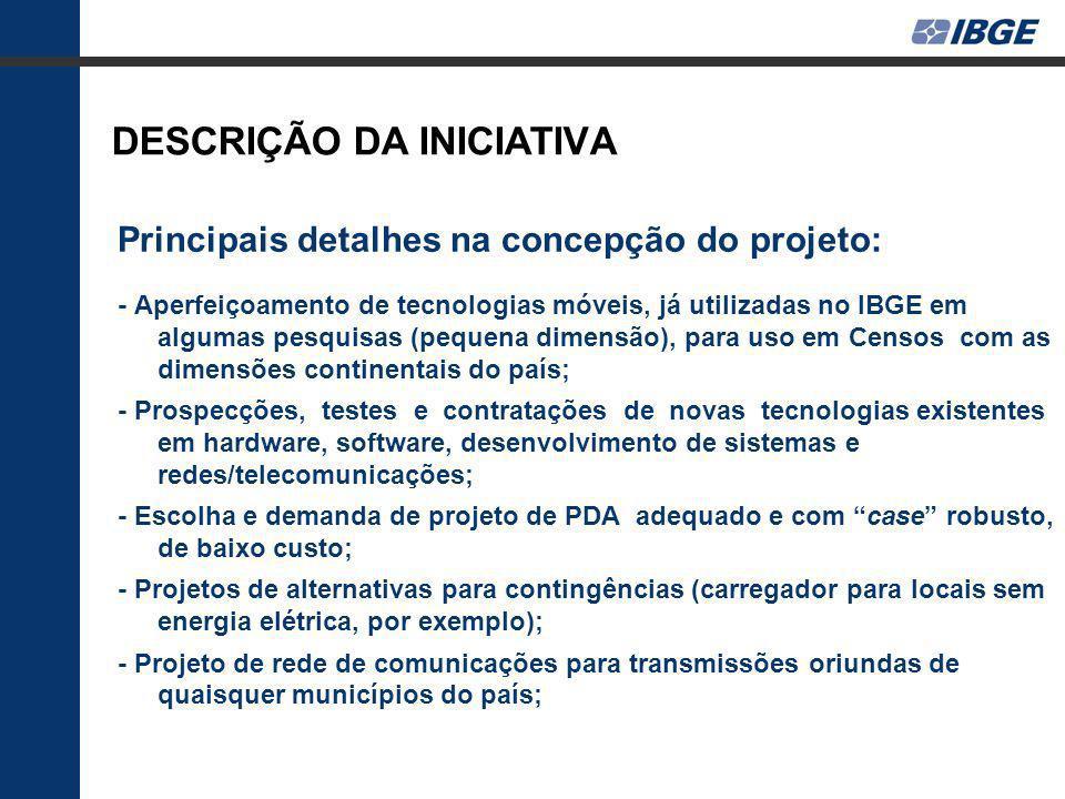 DESCRIÇÃO DA INICIATIVA Principais detalhes na concepção do projeto: - Projeto de sistema de supervisão de todo o processo de coleta de dados, de sincronização de versões de programas em todos os PDAs distribuídos pelo país e de controles administrativos; - Projeto de programação para os questionários nos PDAS; - Projeto de sistema de indicadores gerenciais do andamento da coleta; - Resolução de problemas, que ocorreram basicamente pelo tempo exíguo para testes anteriores e devidos a insuficiência de recursos de comunicação em áreas distantes de centros urbanos; - Disponibilização de microdados durante a coleta para análises internas iniciais.