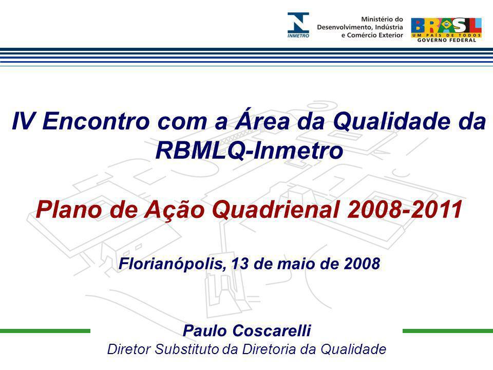 Paulo Coscarelli Diretor Substituto da Diretoria da Qualidade IV Encontro com a Área da Qualidade da RBMLQ-Inmetro Plano de Ação Quadrienal 2008-2011