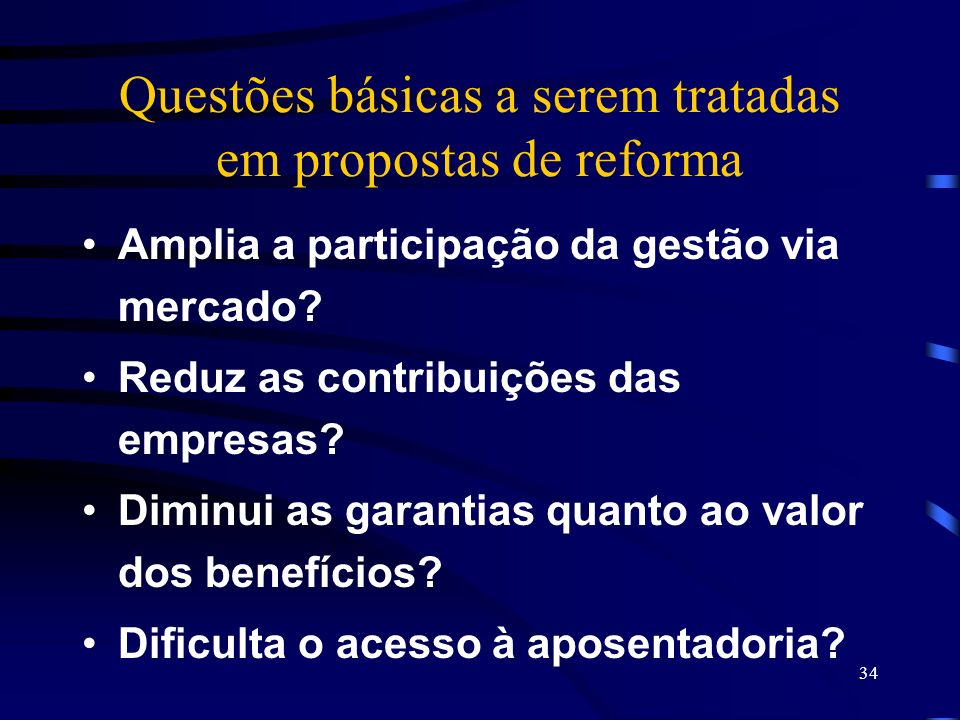 34 Questões básicas a serem tratadas em propostas de reforma Amplia a participação da gestão via mercado? Reduz as contribuições das empresas? Diminui