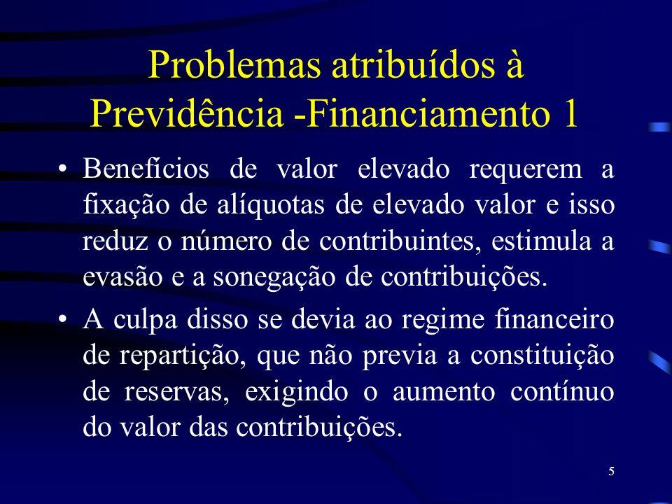 5 Problemas atribuídos à Previdência -Financiamento 1 Benefícios de valor elevado requerem a fixação de alíquotas de elevado valor e isso reduz o núme