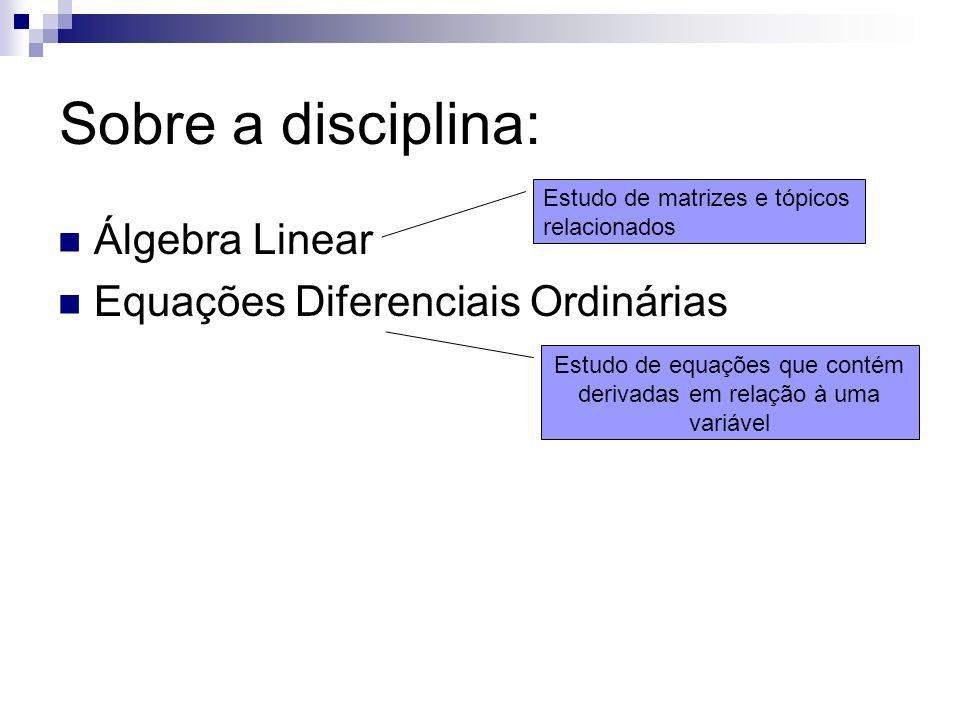 Sobre a disciplina: Álgebra Linear Equações Diferenciais Ordinárias Estudo de matrizes e tópicos relacionados Estudo de equações que contém derivadas em relação à uma variável