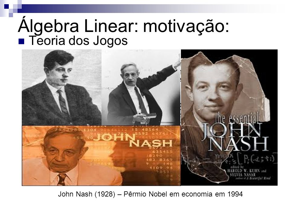 Álgebra Linear: motivação: Teoria dos Jogos John Nash (1928) – Pêrmio Nobel em economia em 1994 É uma teoria matemática criada para se modelar fenômenos que podem ser observados quando dois ou mais agentes de decisão interagem entre si.
