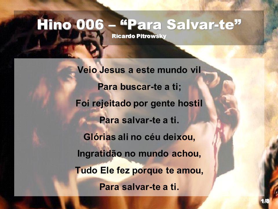 Hino 006 – Para Salvar-te Ricardo Pitrowsky Veio Jesus a este mundo vil Para buscar-te a ti; Foi rejeitado por gente hostil Para salvar-te a ti. Glóri