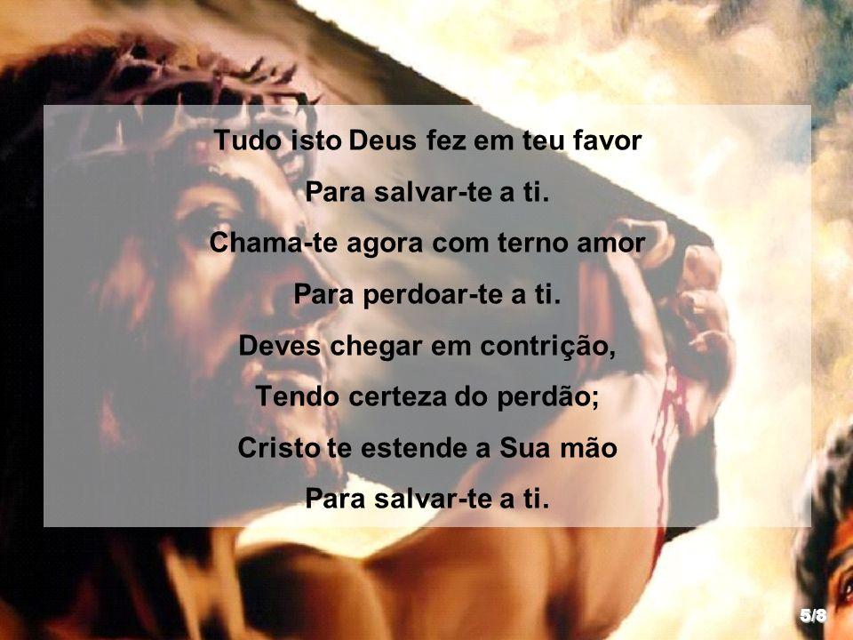 Tudo isto Deus fez em teu favor Para salvar-te a ti. Chama-te agora com terno amor Para perdoar-te a ti. Deves chegar em contrição, Tendo certeza do p