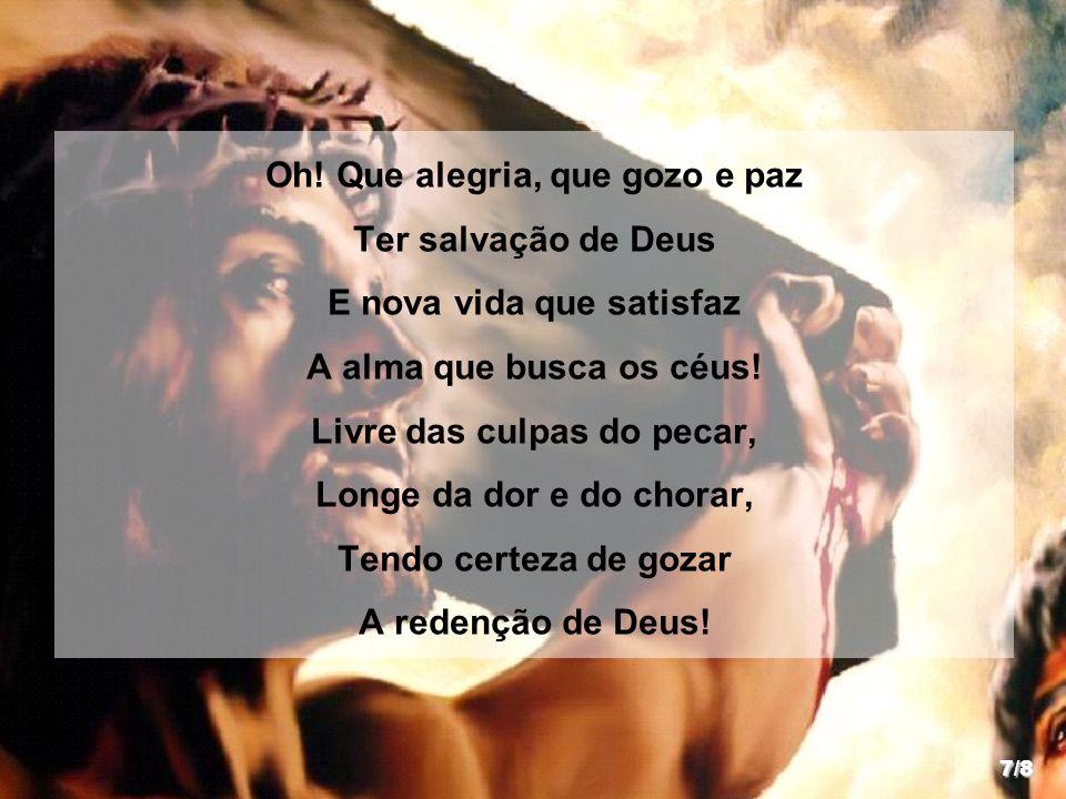 Oh! Que alegria, que gozo e paz Ter salvação de Deus E nova vida que satisfaz A alma que busca os céus! Livre das culpas do pecar, Longe da dor e do c