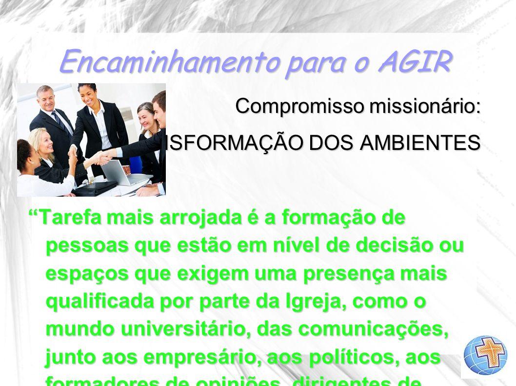 Encaminhamento para o AGIR Compromisso missionário: A TRANSFORMAÇÃO DOS AMBIENTES Tarefa mais arrojada é a formação de pessoas que estão em nível de d