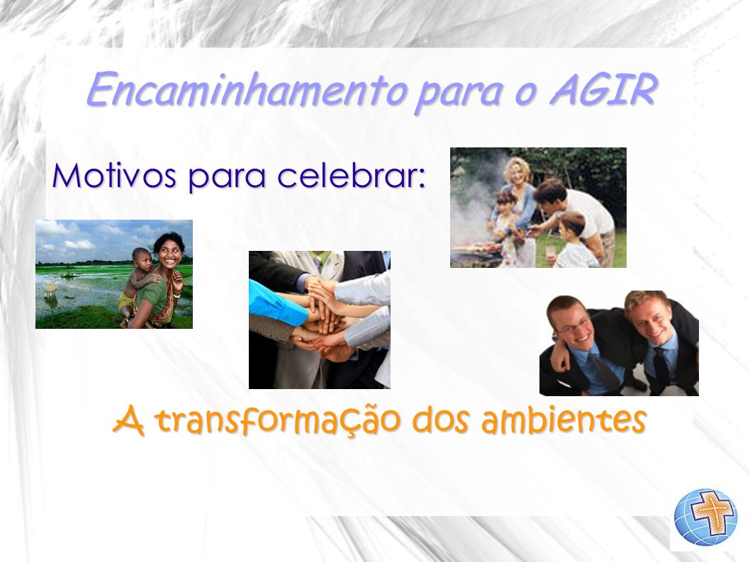 Encaminhamento para o AGIR O nosso AGIR no ano de 2012 será viver intensamente os motivos da nossa celebração: reavivando reavivando fortalecendo fortalecendo iluminando iluminandoreafirmando