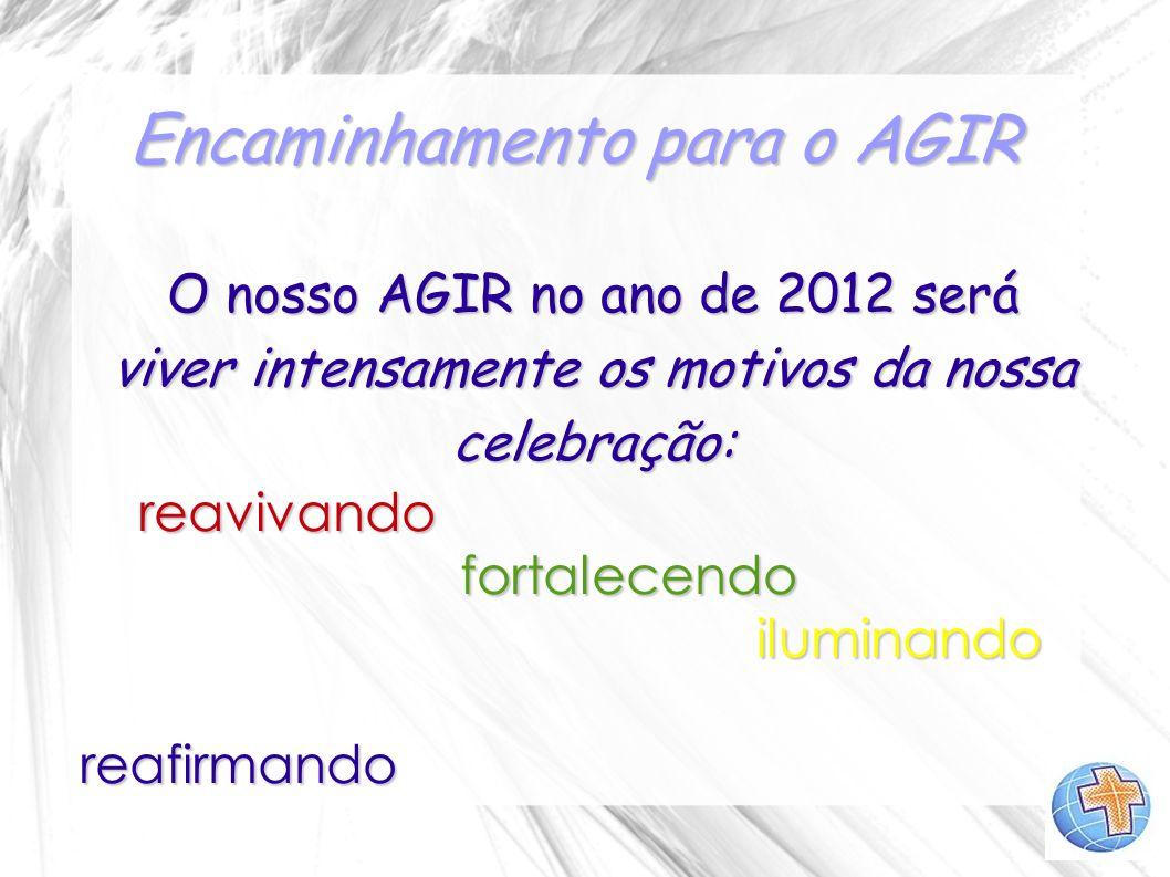 Encaminhamento para o AGIR O nosso AGIR no ano de 2012 será viver intensamente os motivos da nossa celebração: reavivando reavivando fortalecendo fort