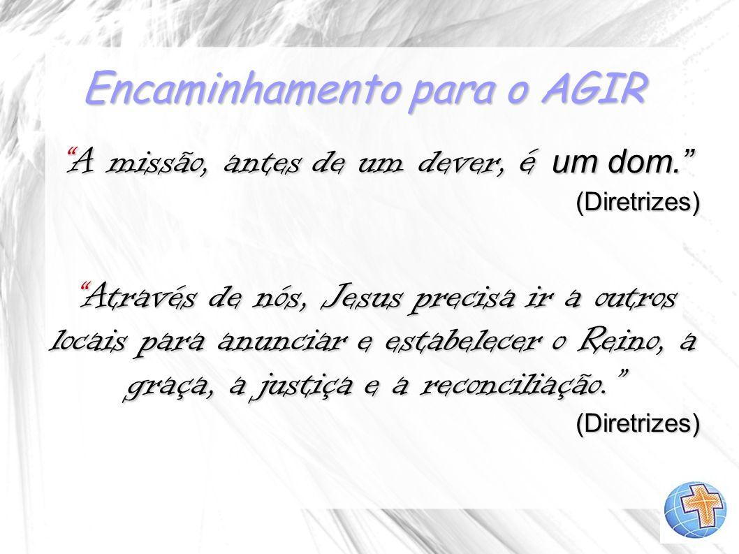 Encaminhamento para o AGIR A missão, antes de um dever, é um dom.A missão, antes de um dever, é um dom.(Diretrizes) Através de nós, Jesus precisa ir a