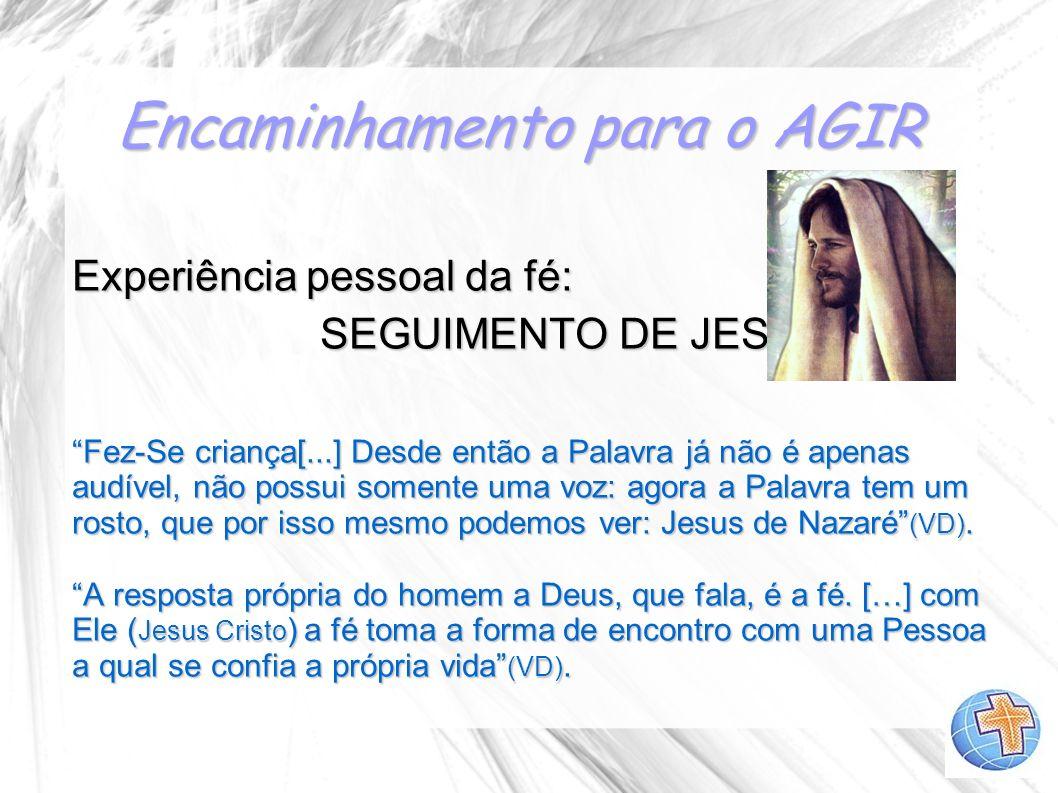 Encaminhamento para o AGIR Experiência pessoal da fé: SEGUIMENTO DE JESUS SEGUIMENTO DE JESUS Fez-Se criança[...] Desde então a Palavra já não é apena
