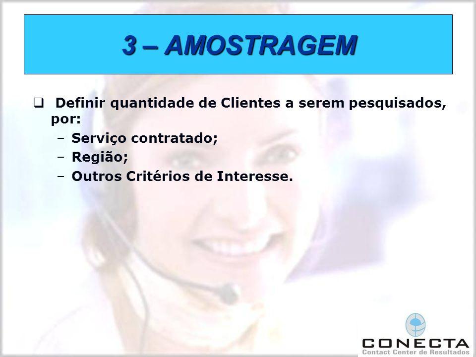 3 – AMOSTRAGEM Definir quantidade de Clientes a serem pesquisados, por: –Serviço contratado; –Região; –Outros Critérios de Interesse.