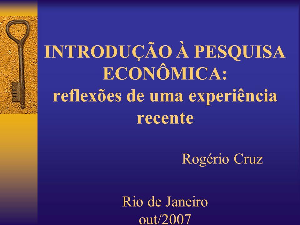 INTRODUÇÃO À PESQUISA ECONÔMICA: reflexões de uma experiência recente Rogério Cruz Rio de Janeiro out/2007