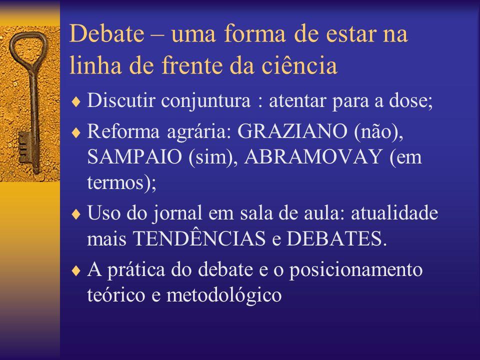 Debate – uma forma de estar na linha de frente da ciência Discutir conjuntura : atentar para a dose; Reforma agrária: GRAZIANO (não), SAMPAIO (sim), A