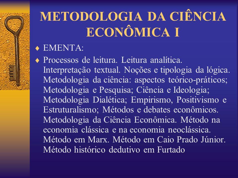METODOLOGIA DA CIÊNCIA ECONÔMICA I EMENTA: Processos de leitura. Leitura analítica. Interpretação textual. Noções e tipologia da lógica. Metodologia d