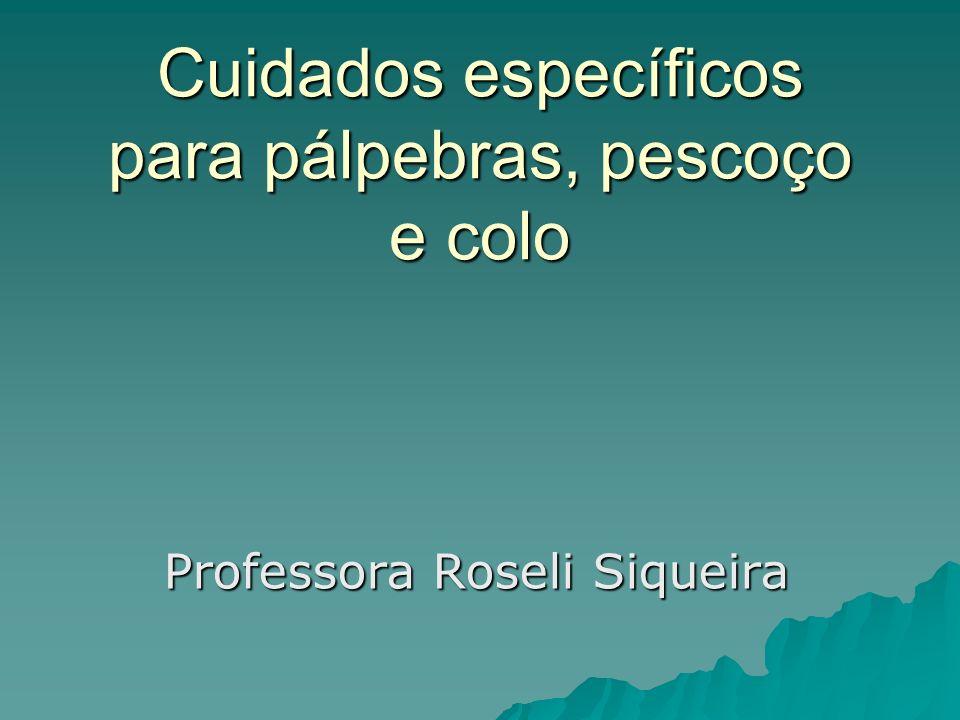 Cuidados específicos para pálpebras, pescoço e colo Professora Roseli Siqueira