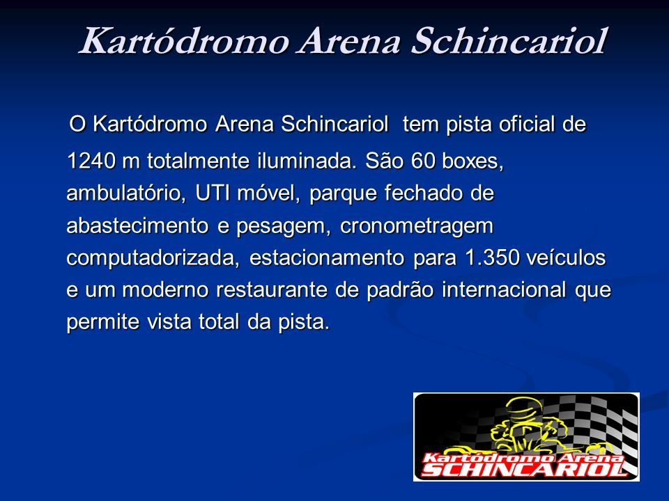 Kartódromo Arena Schincariol O Kartódromo Arena Schincariol tem pista oficial de 1240 m totalmente iluminada. São 60 boxes, ambulatório, UTI móvel, pa