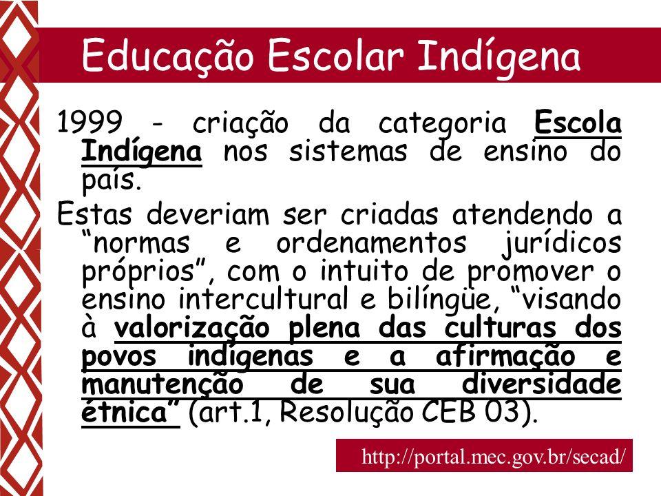 2 Educação Escolar Indígena 1999 - criação da categoria Escola Indígena nos sistemas de ensino do país. Estas deveriam ser criadas atendendo a normas