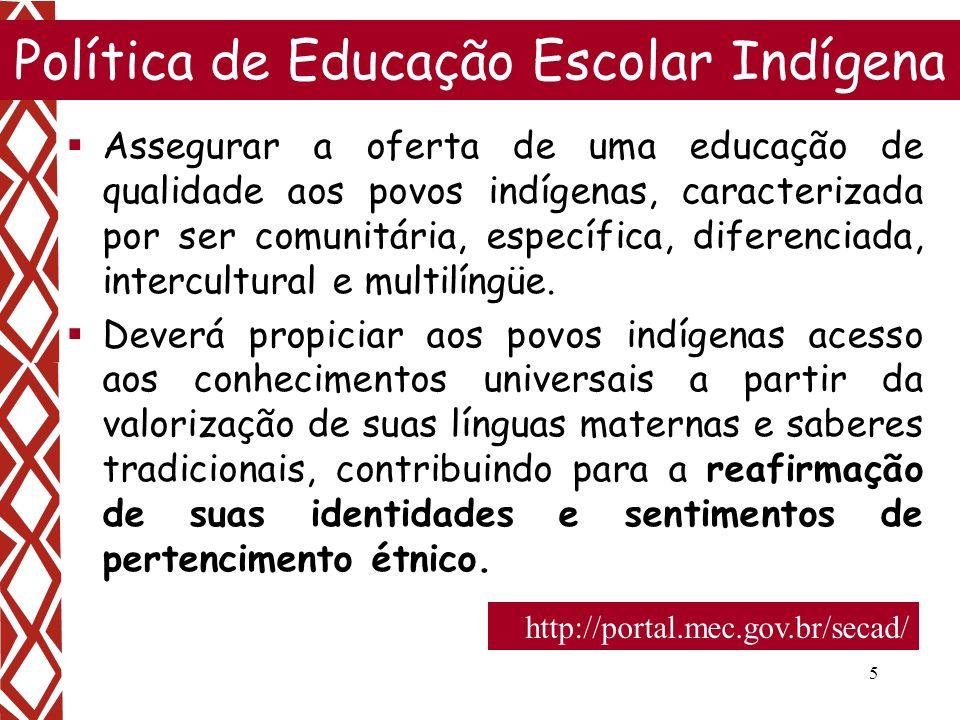 5 Política de Educação Escolar Indígena Assegurar a oferta de uma educação de qualidade aos povos indígenas, caracterizada por ser comunitária, especí